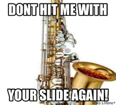 Jazz Band Nerd Stuff... You'll understand if you've ever played saxophone in front of the the trombones... -_-