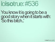"""You know it is going to be a good story when it starts with, """"So this bitch..."""""""