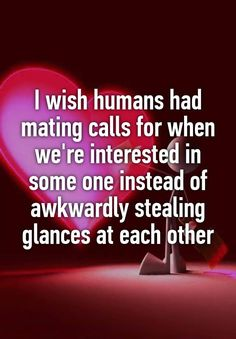"""I wish humans had mating calls for when we're interested in some one instead of awkwardly stealing glances at each other"""