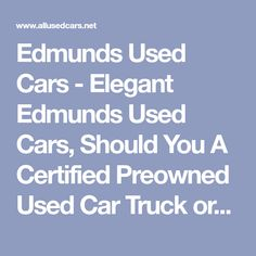 Edmunds Used Cars - Elegant Edmunds Used Cars, Should You A Certified Preowned Used Car Truck or Suv Trucks For Sale, Cars For Sale, New Car Smell, Unique Cars, Car Shop, Fuel Economy, Driving Test, Used Cars, Elegant