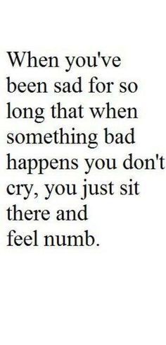 When you've cried so much that you just can't cry anymore it's just a numbness that no one can see