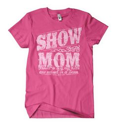 Livestock Showgirls  - NEW Show Mom Raised in a Barn Tee, $19.99 (http://www.livestockshowgirls.com/new-show-mom-raised-in-a-barn-tee/)