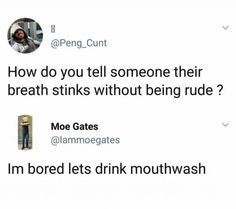 hahaha i can just picture it *ugh his breath wrecks* him: what should we do i'm bored me: hmm idk how about we spur of the moment drink mouthwash. for fun! Really Funny Memes, Stupid Funny Memes, Funny Relatable Memes, Funny Tweets, Haha Funny, Funny Posts, Funny Quotes, Hilarious, Funny Memes About Girls