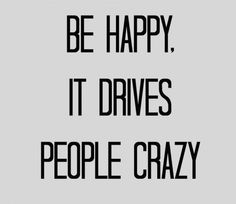 Be happy. It drives people crazy!
