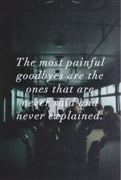 goodbyes. The most painful goodbyes are the ones that are never said and never explained