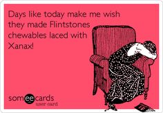 Days like today make me wish  they made Flintstones chewables laced with Xanax!