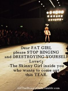Dear Fat Girl, please stop binging and DESTROYING yourself, Love <3 -The Skinny Girl inside you who wants to come out this YEAR.
