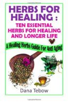 Herbs For Healing : Ten Essential Herbs For Healing And Longer Life: A Healing Herbs Guide For Anti Aging