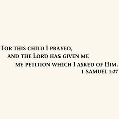 """For this child I prayed, and the Lord has given me my petition which I asked of Him."" 1 Samuel 1:27"