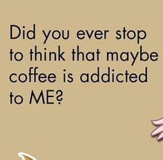 Think about it... :) Maybe coffee is addicted to me!?