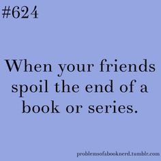 When your friends spoil the end of a book series. - 19 Problems Only Book Nerds Understand Bookworm Problems, Reader Problems, Book Nerd Problems, Cool Books, I Love Books, Books To Read, Big Books, Book Of Life, The Book
