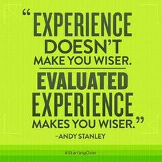 """Evaluated experience makes you wiser."" (Andy Stanley)"