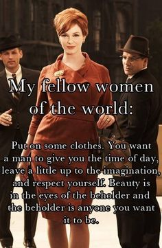 A Classy & Confident Lady knows what is flattering for her body & dresses accordingly... What you wear tells the world how you wish to be treated if you dress skin-tight, skimpy low cut & very short clothing, men will believe your shallow & a fun time but not really a long term investment to truly value & respect... *As a Woman Always Remember to Respect & Value Who You Are.