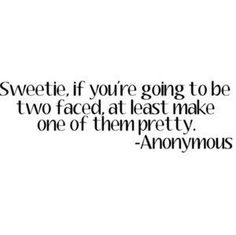 Sweetie, if you're going to be two faced, at least make one of them pretty.