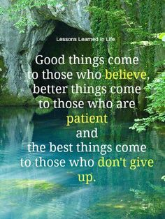 Good things come to those who believe, better things come to those who are patient, and the best things come to those who don't give up!
