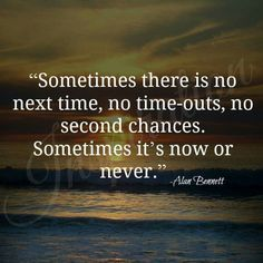 Sometimes It's now or never
