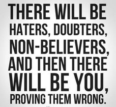 There will be haters, doubters, non-believers, and then there will be you, proving them wrong. #motivation #inspiration #quotes