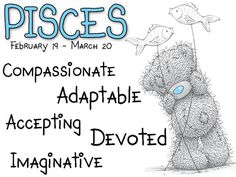 Tatty Teddy / Zodiac February 19 - March 20 / Pisces: Compassionate, adaptable, accepting, devoted, imaginative.