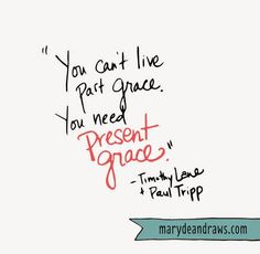 """Marydean Draws: """"You can't live past grace. You need present grace."""" --Timothy Lane & Paul Tripp. A blog post about living in daily grace."""