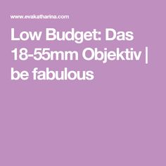 Low Budget: Das 18-55mm Objektiv         |          be fabulous