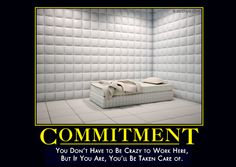 COMMITMENT - You don't have to be crazy to work here, but if you are, you'll be taken care of.