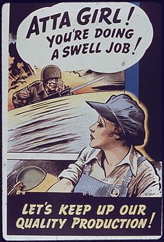 """Atta girl! You're doing a swell job!"" ~ WWII poster encouraging women in the factories and munition plants."