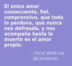 """""""El único amor consecuente, fiel, comprensivo, que todo lo perdona, que nunca nos defrauda, y nos acompaña hasta la muerte es el amor propio."""" #OscarWilde #Citas #Frases @Candidman"""