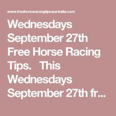 Wednesdays September 27th Free Horse Racing Tips.  This Wednesdays September 27th free horse racing tips covering the 1st 3 races everywhere...