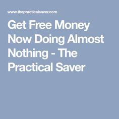 Get Free Money Now Doing Almost Nothing - The Practical Saver
