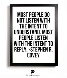 Most people do not listen with the intent to understand. Most people listen with the intent to reply.  - Stephen R. Covey