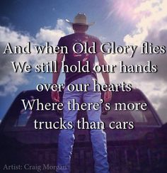 Craig Morgan..  And when Old Glory flies, we still hold our hands over our hearts, where there's more trucks than cars....