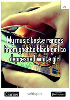 My music taste ranges from ghetto black girl to depressed white girl