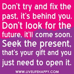 Don't try and fix the past, it's behind you. Don't look for the future, it'll come soon. Seek the present, that's your gift and you just need to open it.