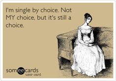 I'm single by choice. Not MY choice, but it's still a choice.