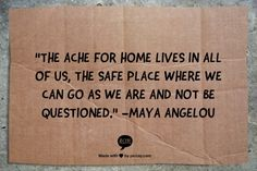 The ache for home lives in all of us, the safe place where we can go as we are & not be questioned. -- Maya Angelou     Inspirational Quotes To Get Us All Through One Helluva Week