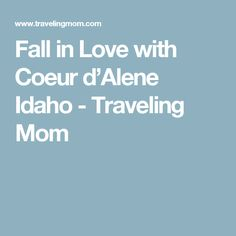 Fall in Love with Coeur d'Alene Idaho - Traveling Mom