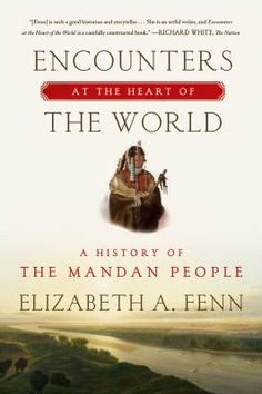 Encounters at the Heart of the World: a history of the Mandan People, by Elizabeth A. Fenn, winner of the 2015 Pulitzer Prize for History, concerns the Mandan Indians.  Iconic Plains people whose teeming, busy towns on the upper Missouri River were for centuries at the center of the North American universe. We know of them mostly because Lewis and Clark spent the winter of 1804-1805 with them, but why don't we know more? This extraordinary book retrieves their history. Adult Non-fiction…