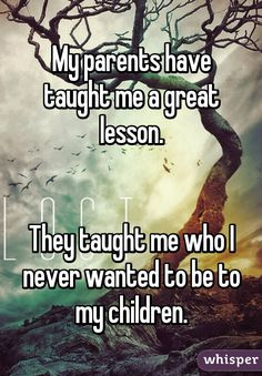 My parents have taught me a great lesson.   They taught me who I never wanted to be to my children.