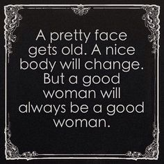 #quotes #lifestyle - A pretty face gets old. A nice body will change. But a good woman will always be a good woman.