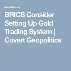 28/11/17 BRICS Consider Setting Up Gold Trading System | Covert Geopolitics
