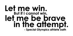 "Special Olympics athlete oath - ""Let me win. But if I cannot win, let me be brave in the attempt."" Motivational / Inspirational Quote"