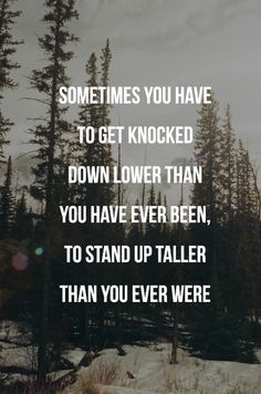 sometimes you have to get knocked down lower than you have ever been, to stand up taller than you ever were