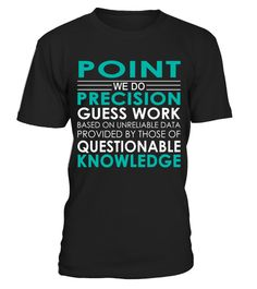 "# Point - Job Shirts .    Point We Do Precision Guess Work Based on Unreliable Data Provided by Those of Questionable Knowledge Job ShirtsSpecial Offer, not available anywhere else!Available in a variety of styles and colorsBuy yours now before it is too late! Secured payment via Visa / Mastercard / Amex / PayPal / iDeal How to place an order  Choose the model from the drop-down menu Click on ""Buy it now"" Choose the size and the quantity Add your delivery address and bank details And that's…"