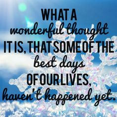 What a wonderful thought it is, that some of the best days of our lives, haven't happened yet.