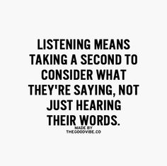 Listening.  THIS SHOULD BE SOMETHING EVERYONE DOES; BUT VERY FEW ACTUALLY DO!  MOST PEOPLE HEAR NOTHING; YET INTERUPT TO TELL YOU WHAT THEY WANT!  I, HOWEVER, WILL WAIT TO SEE IF YOU HAVE EVEN THE SMALLEST CONSIDERATION FOR OTHERS!  YOU CAN TELL IF THEY LISTEN TO YOU; WITH THE SAME RESPECT THAT YOU GIVE THEM!  DON'T HOLD YOUR BREATH THOUGH!  IT IS A LOST ART!