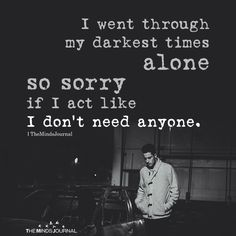 I Went Through My Darkest Times Alone - quotes quotes deep quotes funny quotes inspirational quotes positive Feeling Broken Quotes, Deep Thought Quotes, Quotes Deep Feelings, Mood Quotes, Positive Quotes, Life Quotes, Emotion Quotes, Quotes Quotes, No Feelings