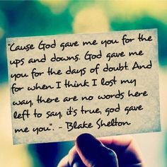 ♥On my own I'm only  Half of what I could be  I can't do without you  We are stitched together  And what love has tethered  I pray we never undo♥  God Gave Me You - Blake Shelton