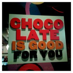 Chocolate is good for you.