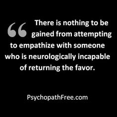 If this is true, it would be pointless to attempt a cure. I believe that everyone can achieve just as I believe that I can achieve. Those who can't empathize are truly lost. I find it strange that I have always wanted to communicate with your mother because I knew that she had difficulty expressing empathy and remorse for your childhood. Sure, she can cry about it, but the tears dry too fast...