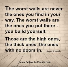 """The worst walls are never the ones you find in your way.  The worst walls are the ones you put there - you build yourself.  Those are the ones, the thick ones, the ones with no doors in.""  ~ Ursula K. Leguin   www.BelieveAndCreate.com"